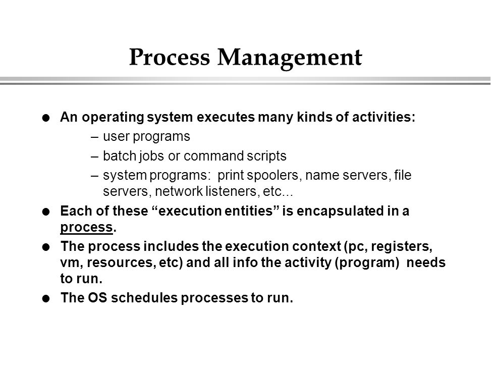 Process Management An operating system executes many kinds of activities: user programs. batch jobs or command scripts.