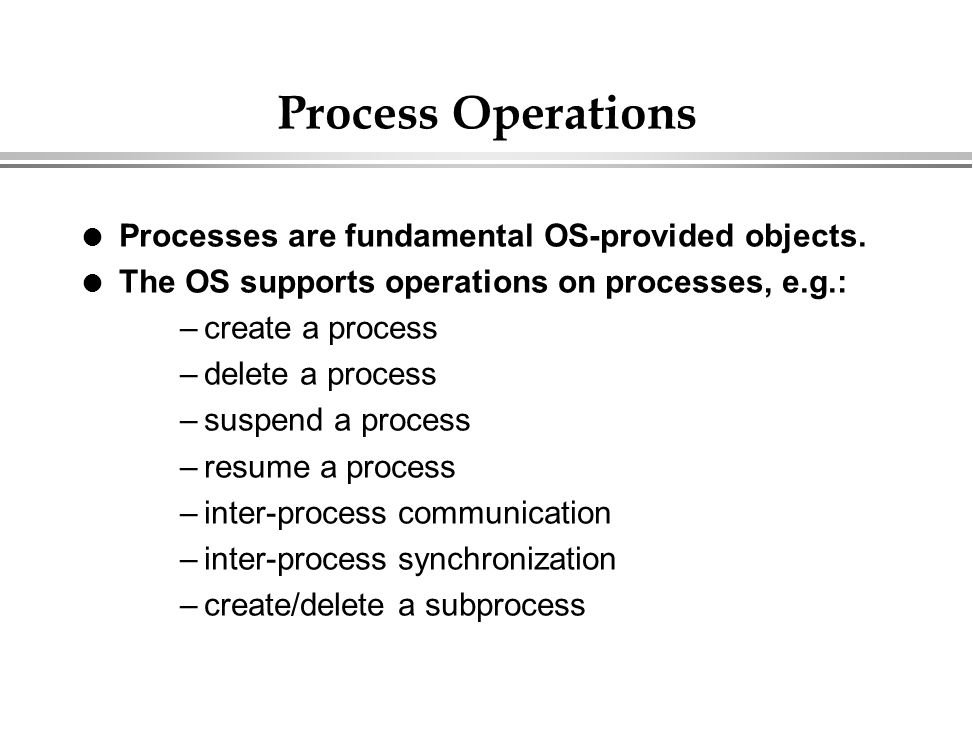 Process Operations Processes are fundamental OS-provided objects.