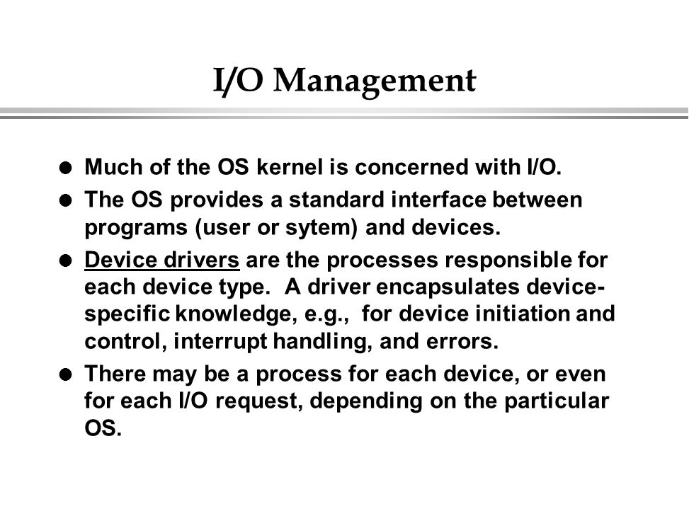 I/O Management Much of the OS kernel is concerned with I/O.