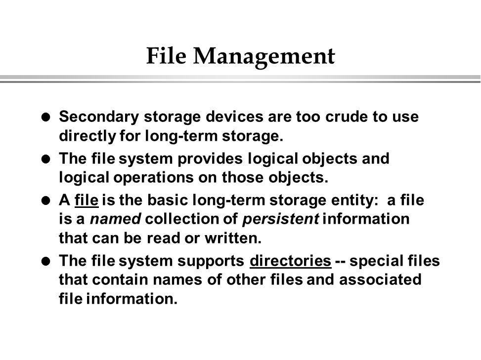 File Management Secondary storage devices are too crude to use directly for long-term storage.