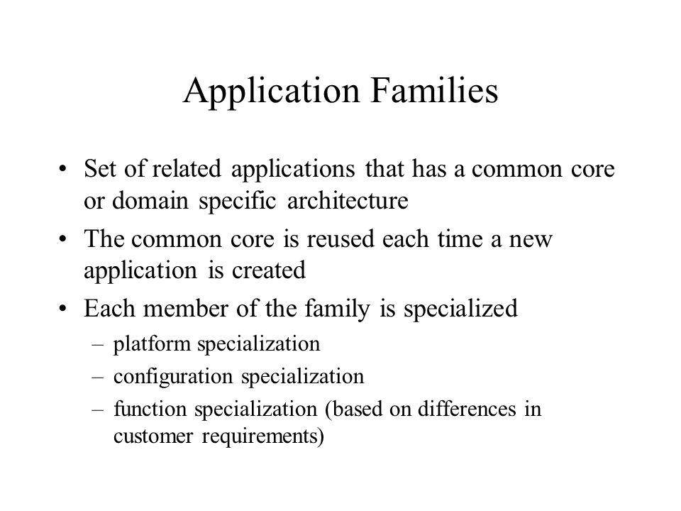 Application Families Set of related applications that has a common core or domain specific architecture.