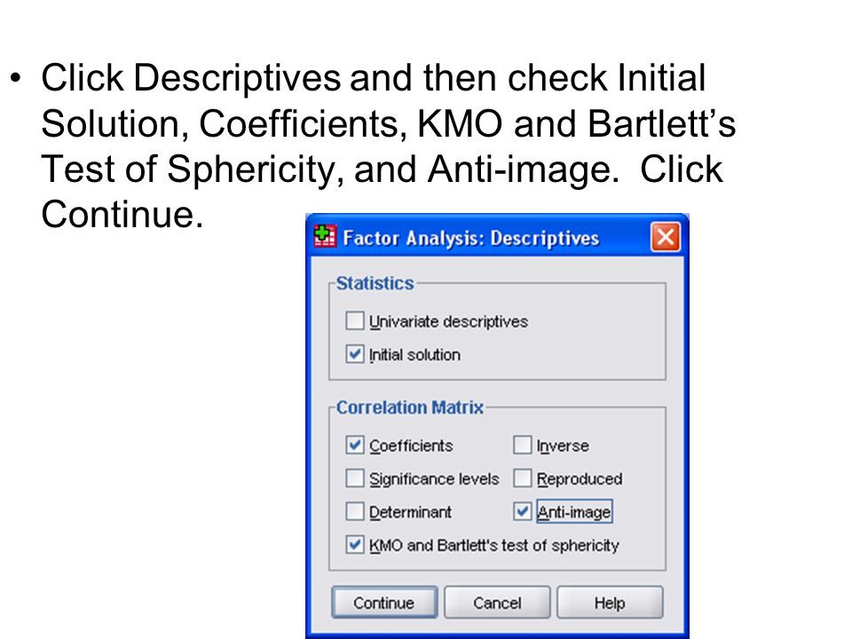 Click Descriptives and then check Initial Solution, Coefficients, KMO and Bartlett's Test of Sphericity, and Anti-image.