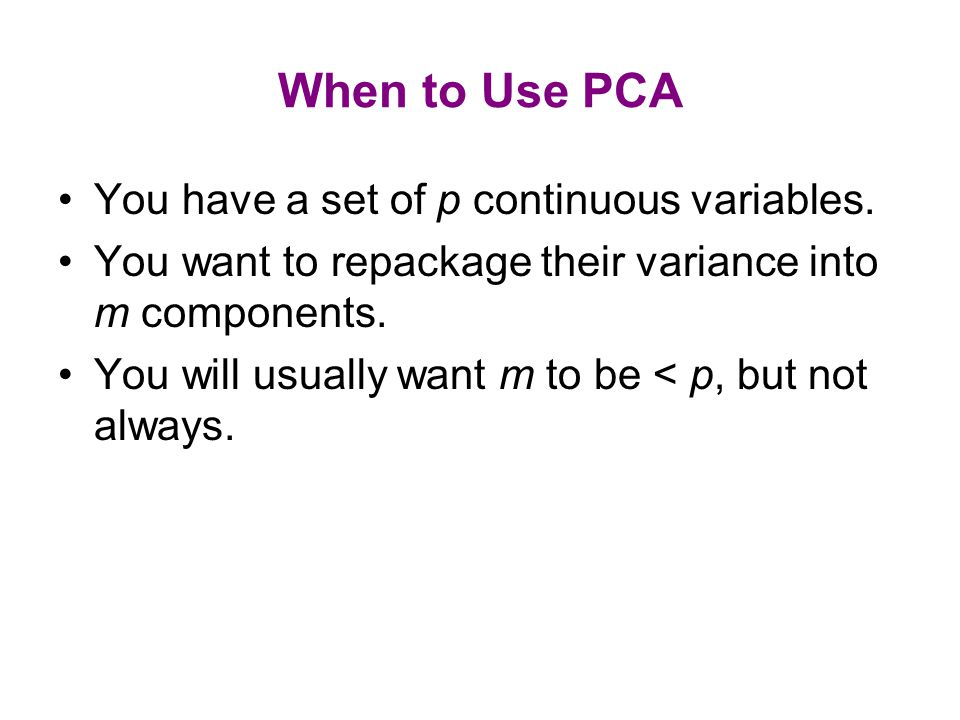 When to Use PCA You have a set of p continuous variables.