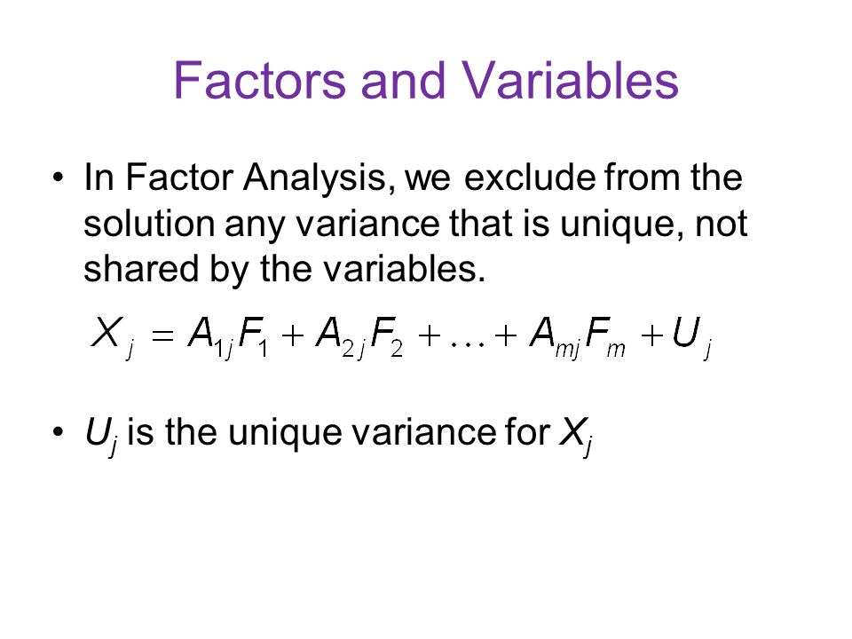 Factors and Variables In Factor Analysis, we exclude from the solution any variance that is unique, not shared by the variables.