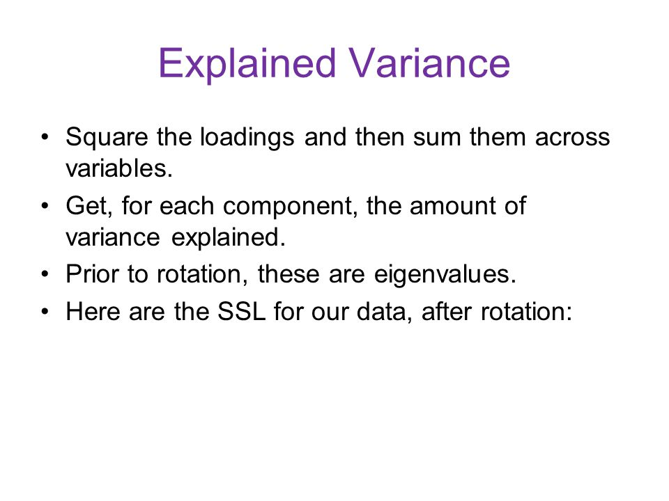 Explained Variance Square the loadings and then sum them across variables. Get, for each component, the amount of variance explained.