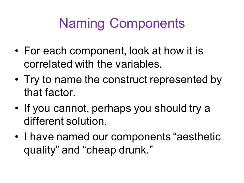 Naming Components For each component, look at how it is correlated with the variables. Try to name the construct represented by that factor.