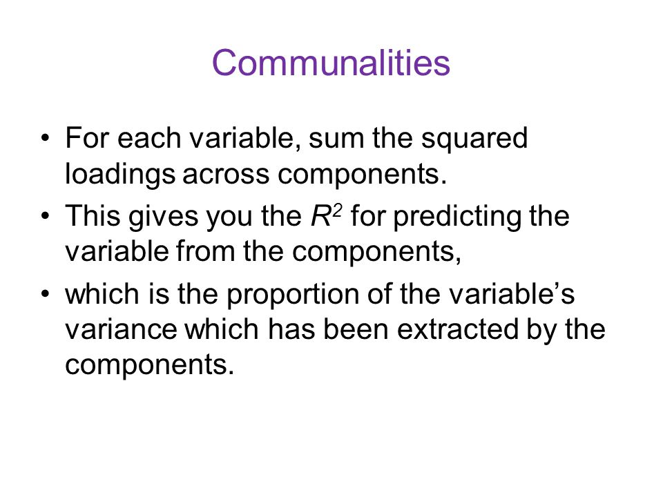 Communalities For each variable, sum the squared loadings across components. This gives you the R2 for predicting the variable from the components,