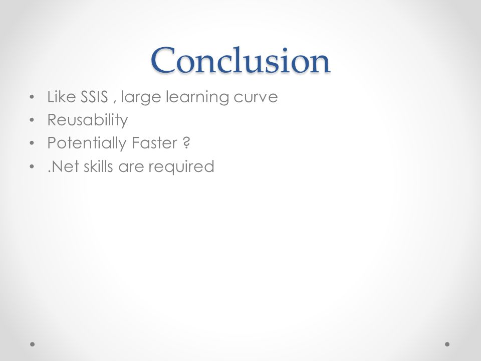 Conclusion Like SSIS , large learning curve Reusability