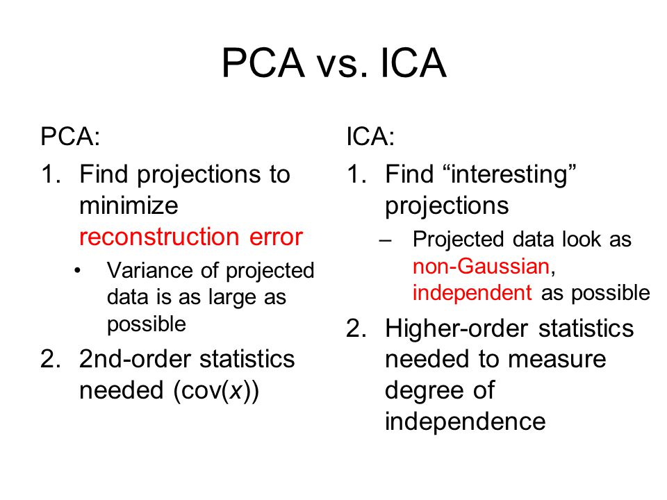 PCA vs. ICA PCA: Find projections to minimize reconstruction error