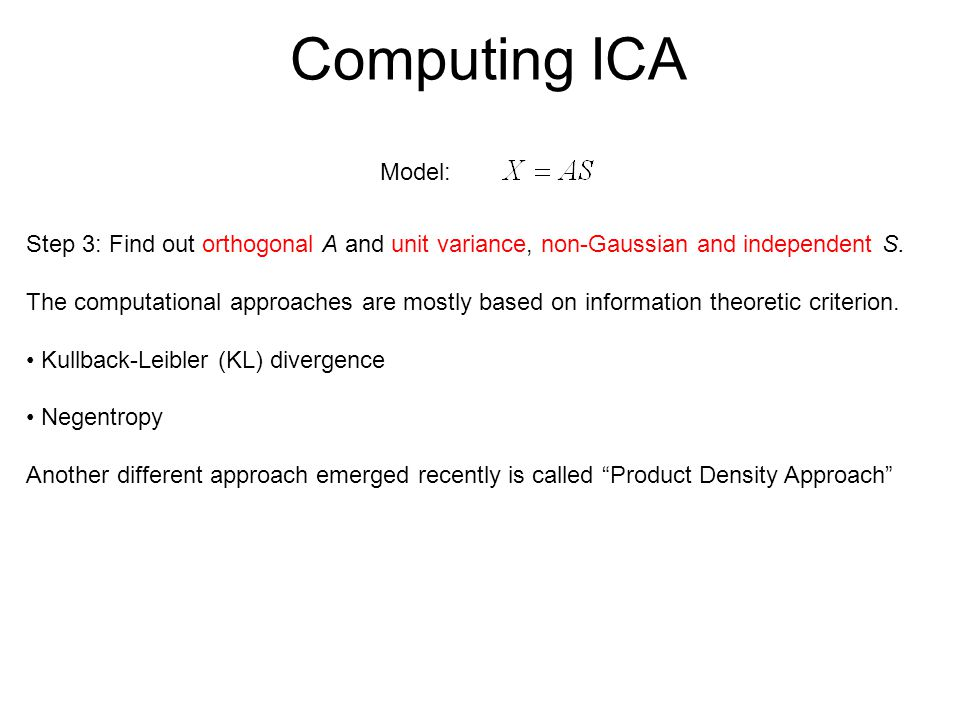Computing ICA Model: Step 3: Find out orthogonal A and unit variance, non-Gaussian and independent S.