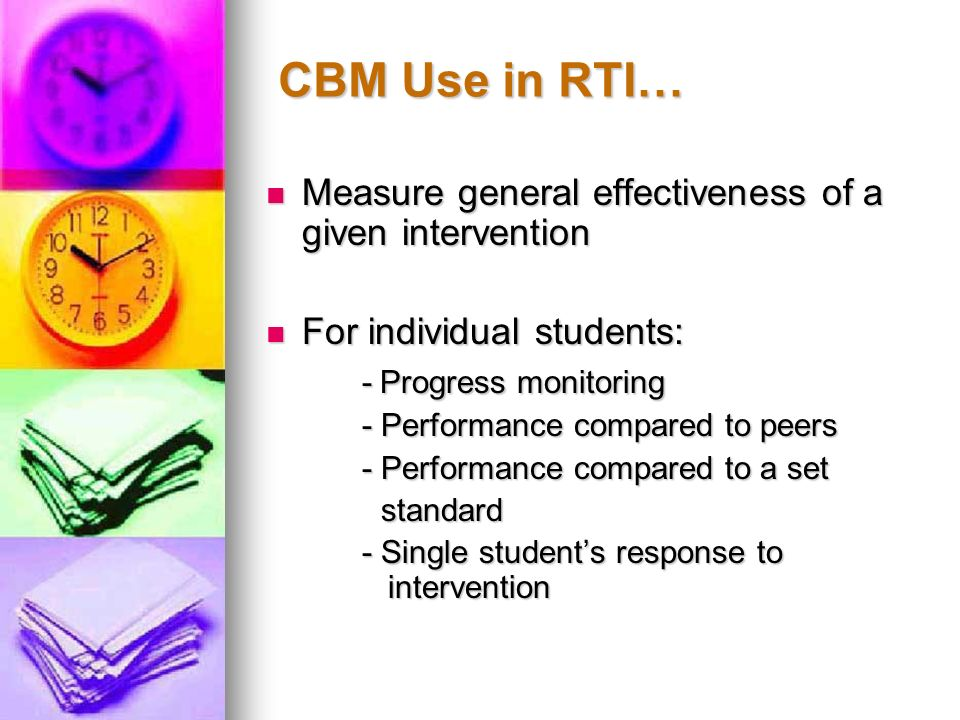 CBM Use in RTI… Measure general effectiveness of a given intervention