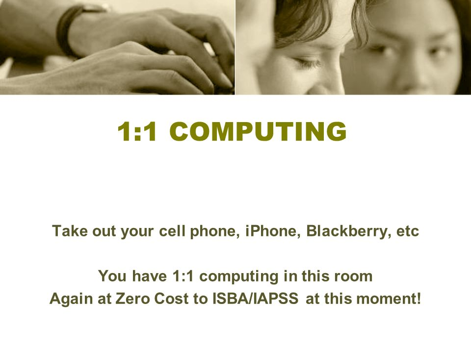 1:1 Computing Take out your cell phone, iPhone, Blackberry, etc