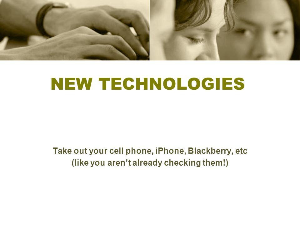 New Technologies Take out your cell phone, iPhone, Blackberry, etc
