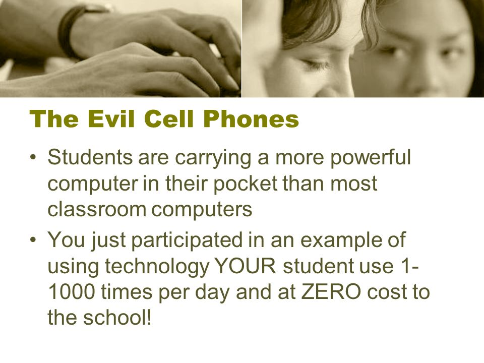 The Evil Cell Phones Students are carrying a more powerful computer in their pocket than most classroom computers.