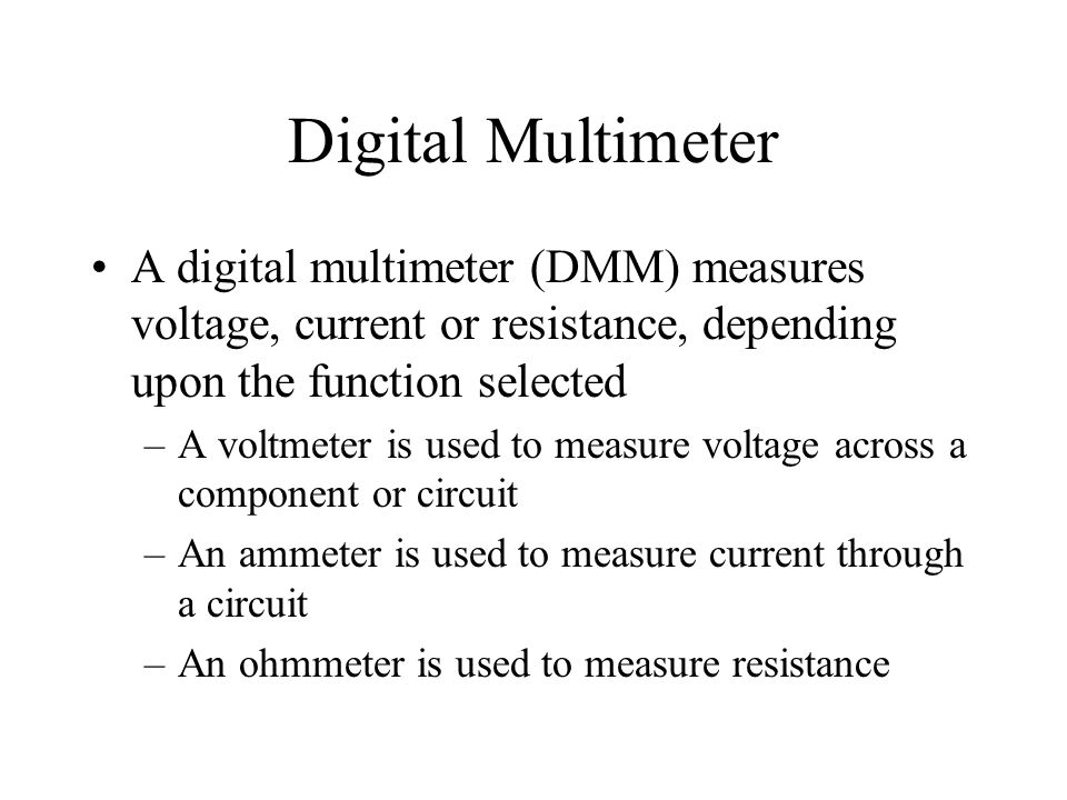 Digital Multimeter A digital multimeter (DMM) measures voltage, current or resistance, depending upon the function selected.