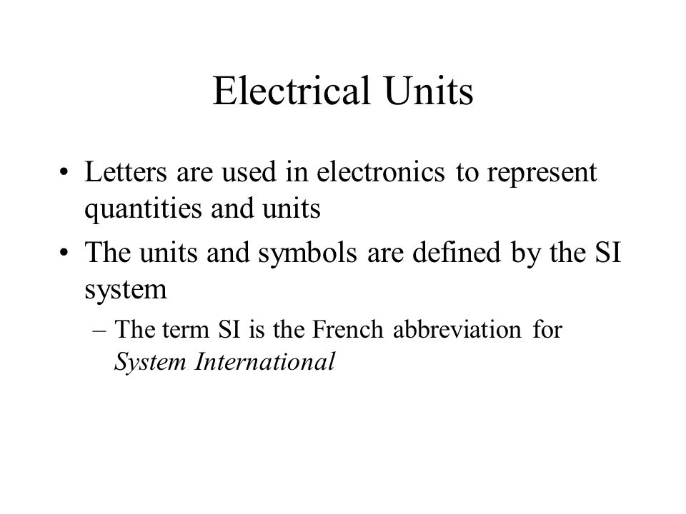 Electrical Units Letters are used in electronics to represent quantities and units. The units and symbols are defined by the SI system.