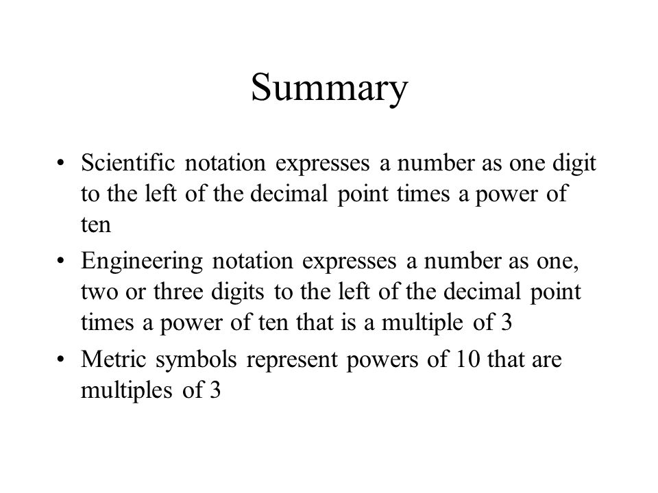 Summary Scientific notation expresses a number as one digit to the left of the decimal point times a power of ten.