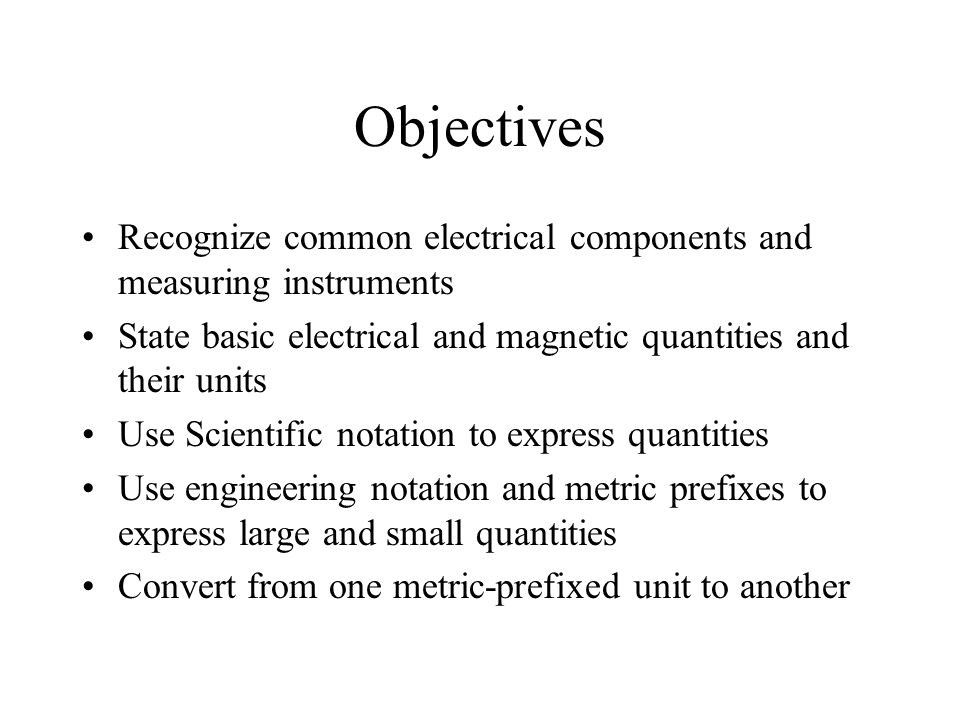 Objectives Recognize common electrical components and measuring instruments. State basic electrical and magnetic quantities and their units.