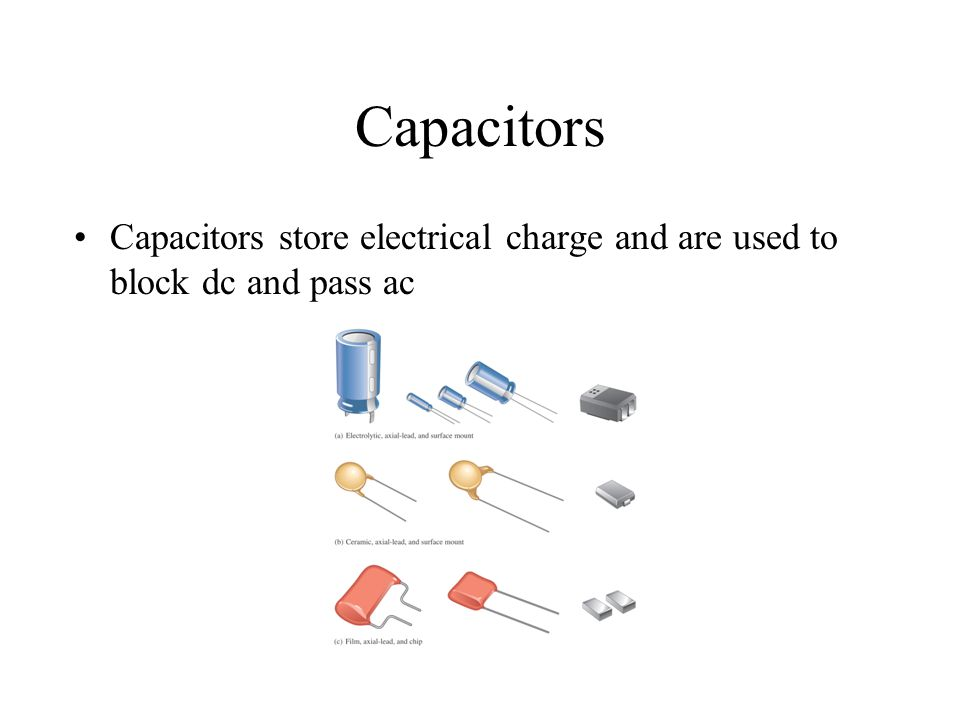 Capacitors Capacitors store electrical charge and are used to block dc and pass ac