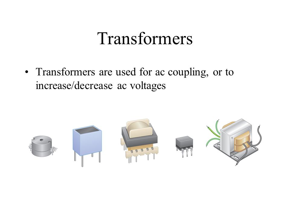 Transformers Transformers are used for ac coupling, or to increase/decrease ac voltages