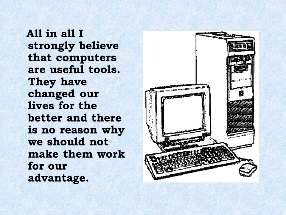 All in all I strongly believe that computers are useful tools
