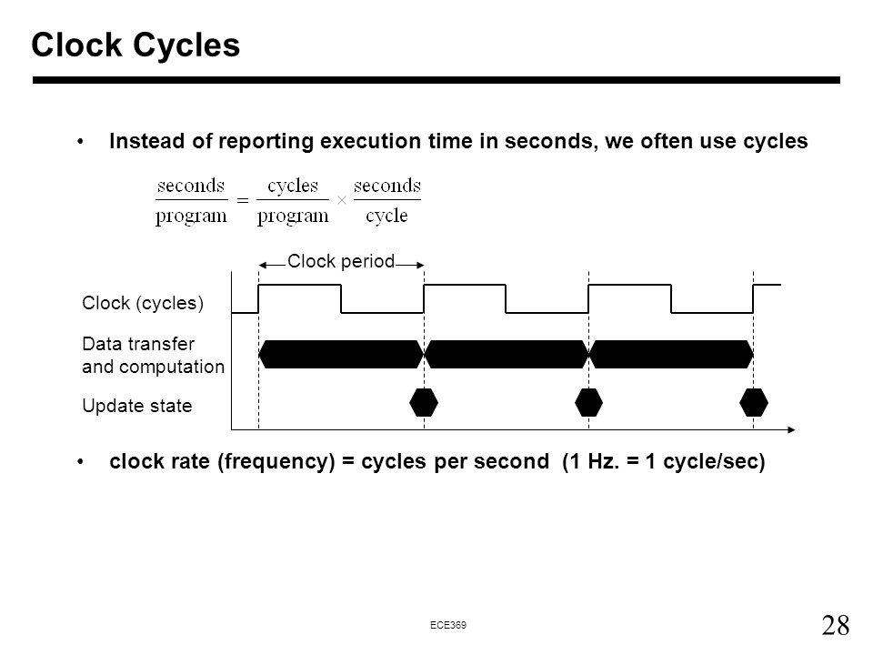 Clock Cycles Instead of reporting execution time in seconds, we often use cycles. clock rate (frequency) = cycles per second (1 Hz. = 1 cycle/sec)