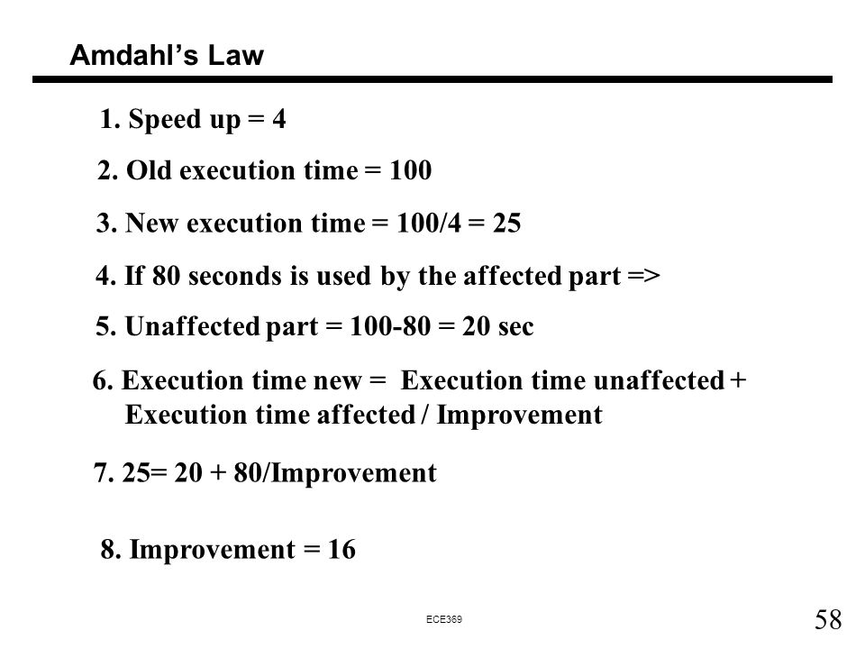 Amdahl's Law 1. Speed up = 4. 2. Old execution time = 100. 3. New execution time = 100/4 = 25. 4. If 80 seconds is used by the affected part =>