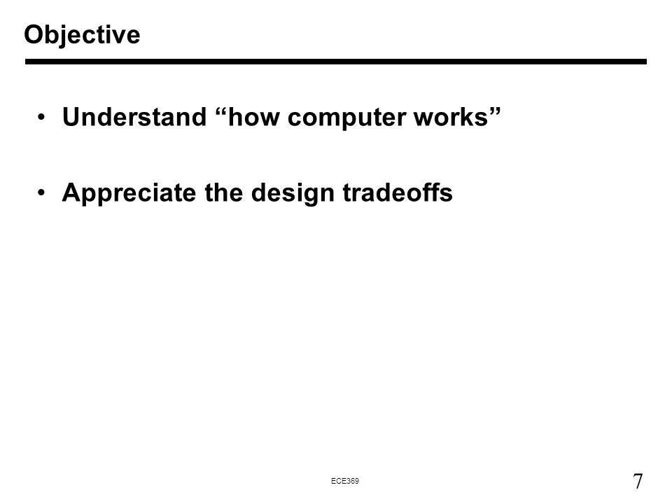 Objective Understand how computer works Appreciate the design tradeoffs