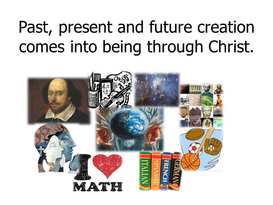 Past, present and future creation comes into being through Christ.