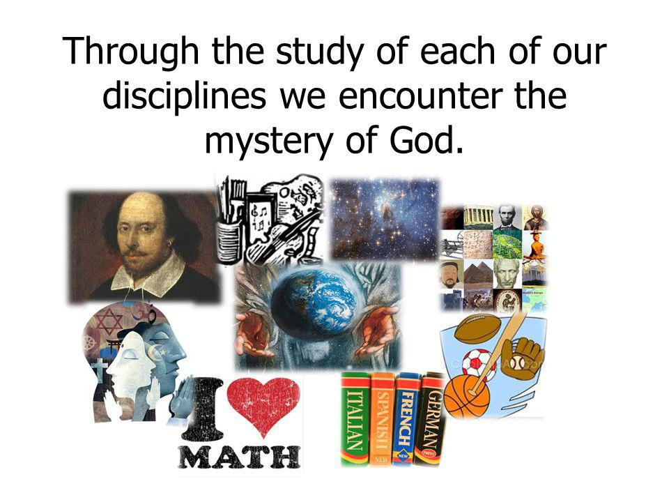 Through the study of each of our disciplines we encounter the mystery of God.