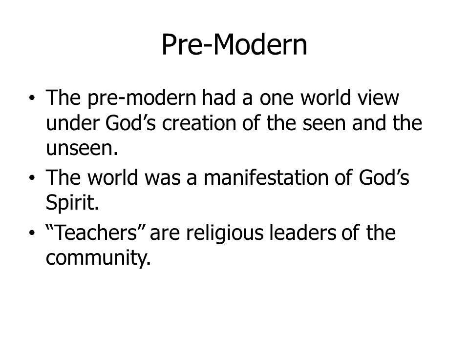 Pre-Modern The pre-modern had a one world view under God's creation of the seen and the unseen. The world was a manifestation of God's Spirit.