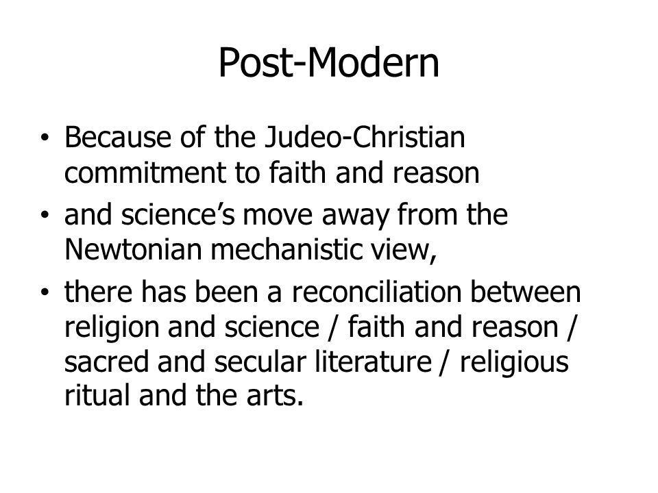 Post-Modern Because of the Judeo-Christian commitment to faith and reason. and science's move away from the Newtonian mechanistic view,