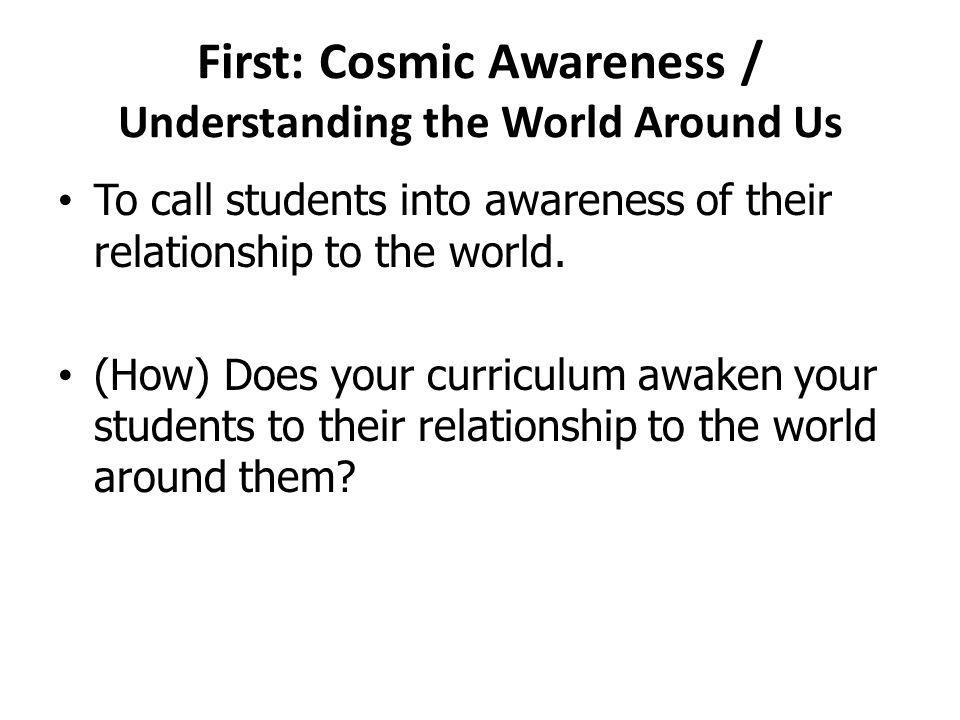 First: Cosmic Awareness / Understanding the World Around Us