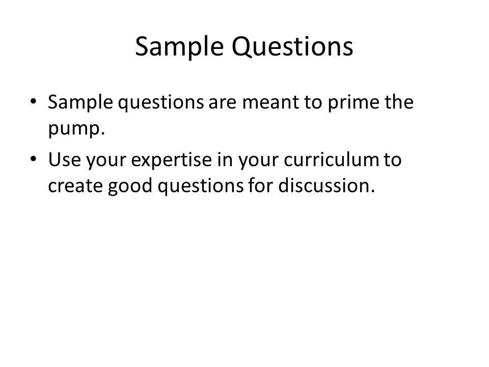 Sample Questions Sample questions are meant to prime the pump.