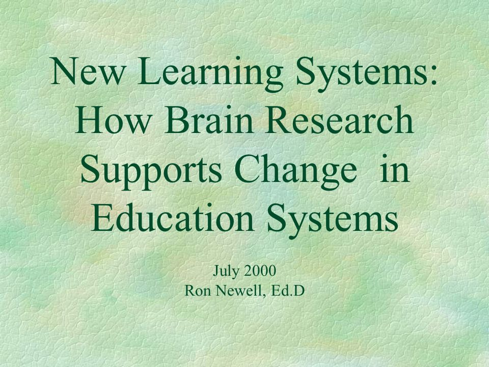 New Learning Systems: How Brain Research Supports Change in Education Systems July 2000 Ron Newell, Ed.D