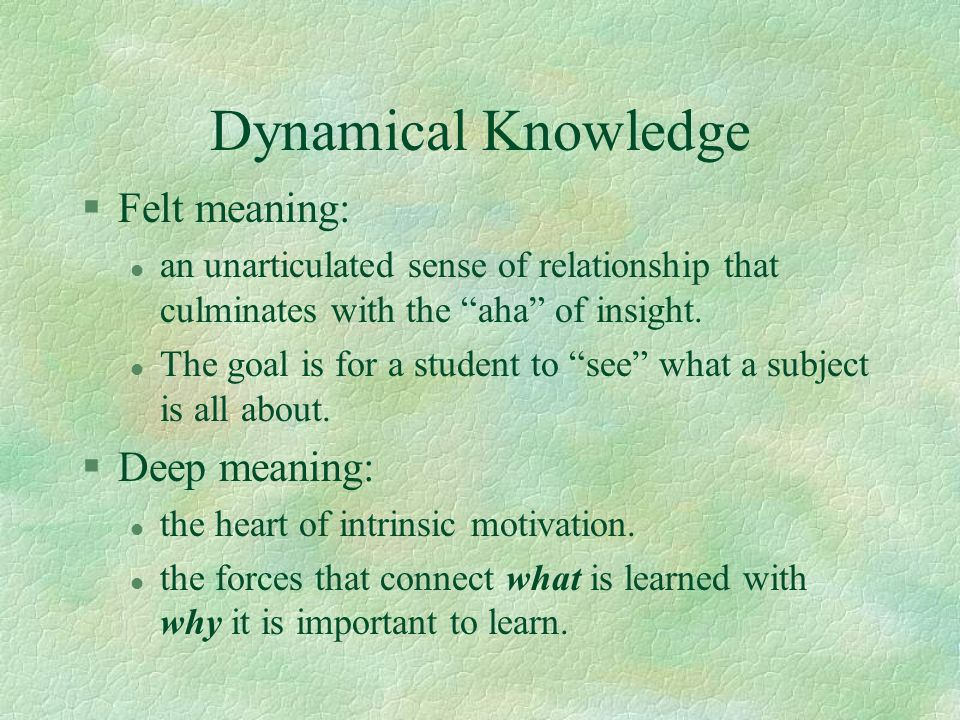 Dynamical Knowledge Felt meaning: Deep meaning: