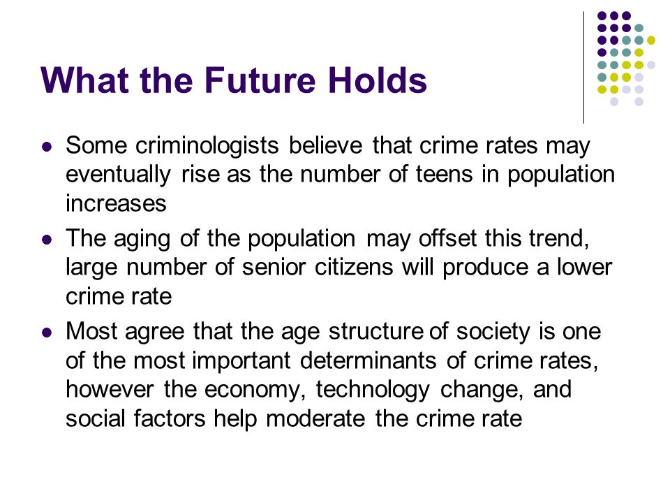 What the Future Holds Some criminologists believe that crime rates may eventually rise as the number of teens in population increases.