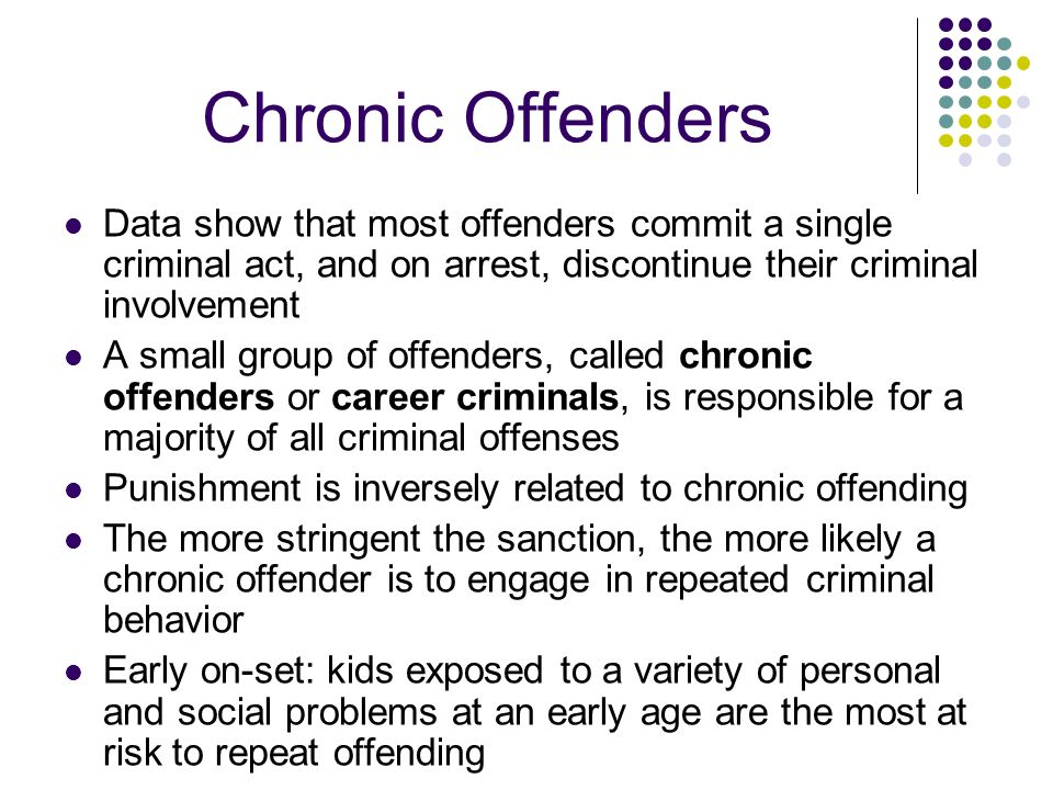 Chronic Offenders Data show that most offenders commit a single criminal act, and on arrest, discontinue their criminal involvement.
