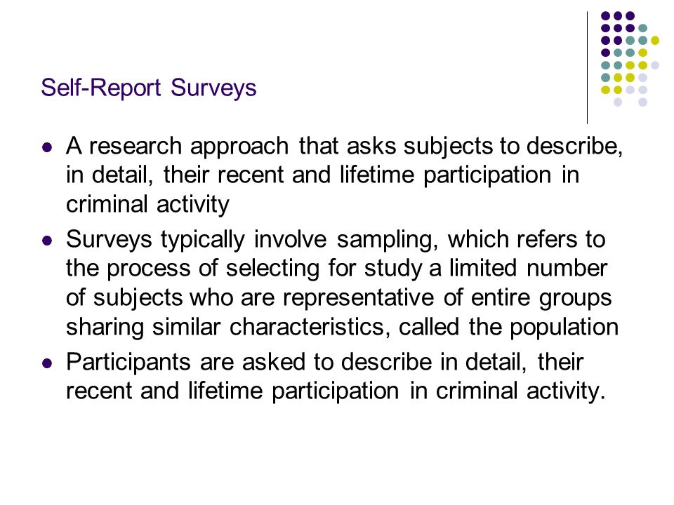 Self-Report SurveysA research approach that asks subjects to describe, in detail, their recent and lifetime participation in criminal activity.