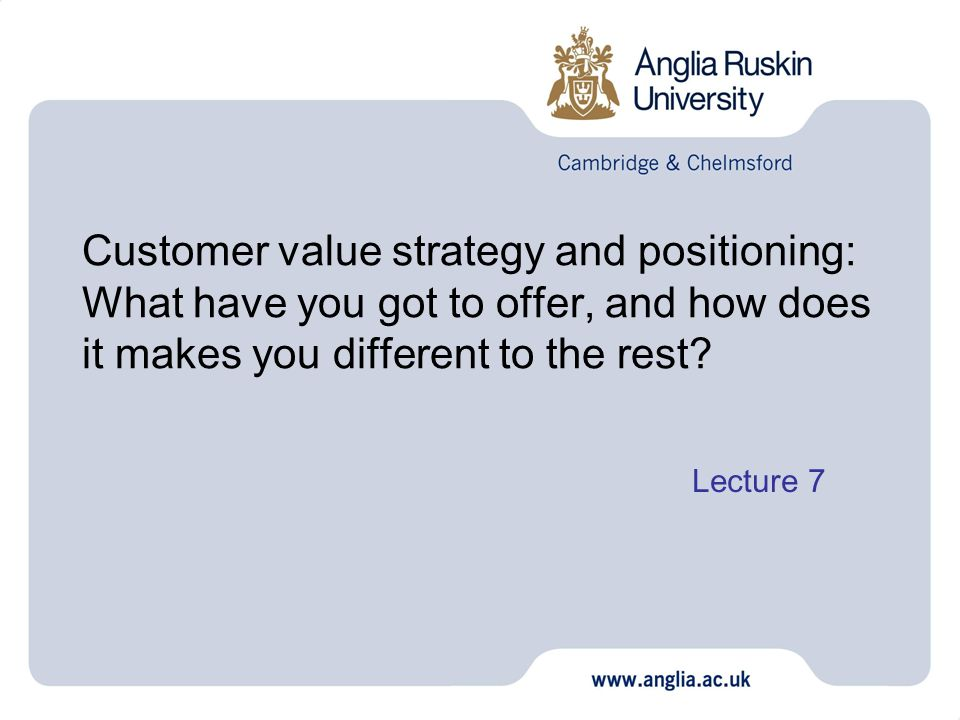 Customer value strategy and positioning: What have you got to offer, and how does it makes you different to the rest