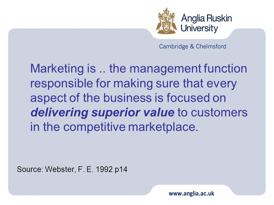 Marketing is .. the management function responsible for making sure that every aspect of the business is focused on delivering superior value to customers in the competitive marketplace.