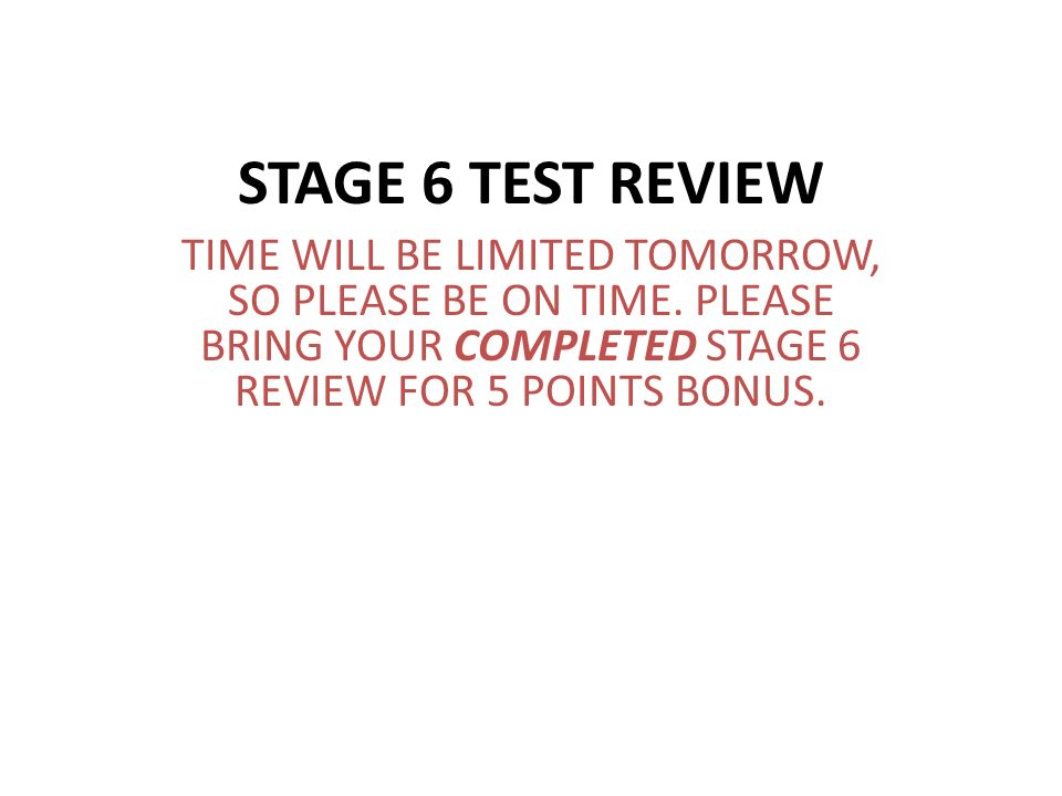 STAGE 6 TEST REVIEW TIME WILL BE LIMITED TOMORROW, SO PLEASE BE ON TIME.