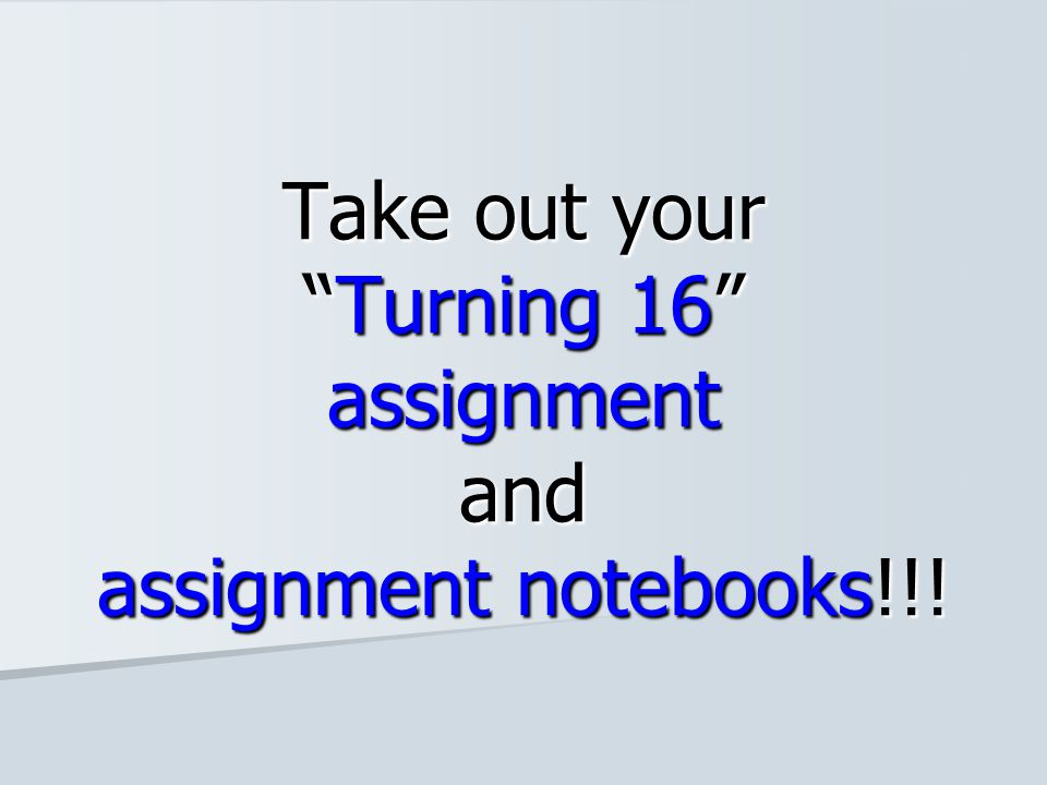 Take out your Turning 16 assignment and assignment notebooks!!!