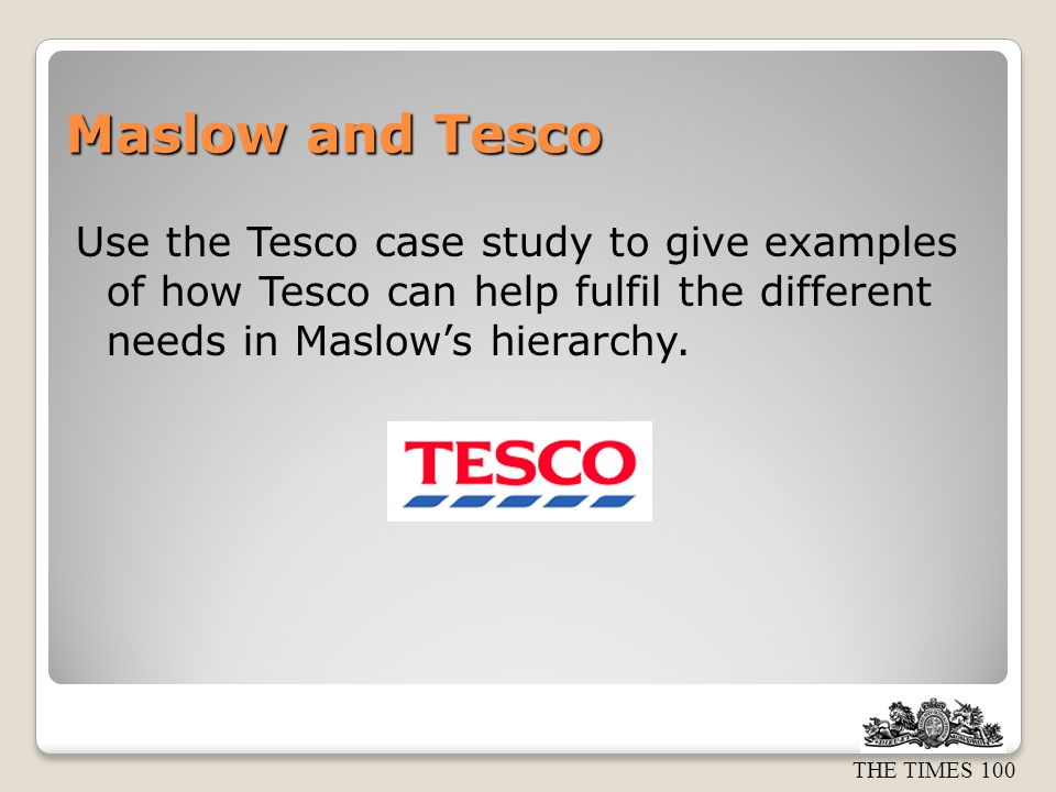 Maslow and Tesco Use the Tesco case study to give examples of how Tesco can help fulfil the different needs in Maslow's hierarchy.
