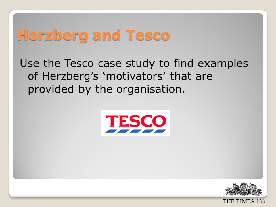 Herzberg and Tesco Use the Tesco case study to find examples of Herzberg's 'motivators' that are provided by the organisation.