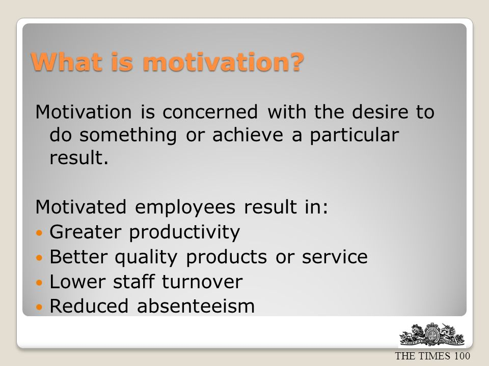What is motivation Motivation is concerned with the desire to do something or achieve a particular result.