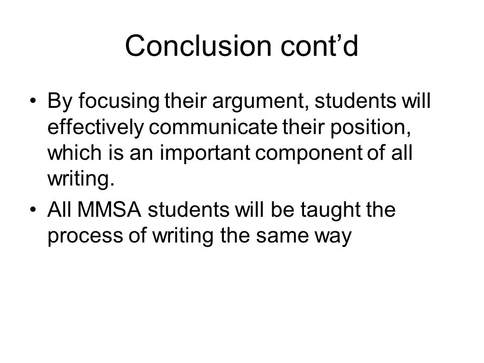 Conclusion cont'd By focusing their argument, students will effectively communicate their position, which is an important component of all writing.