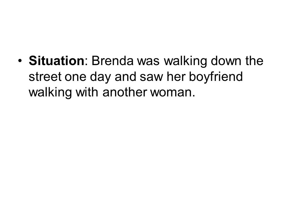 Situation: Brenda was walking down the street one day and saw her boyfriend walking with another woman.