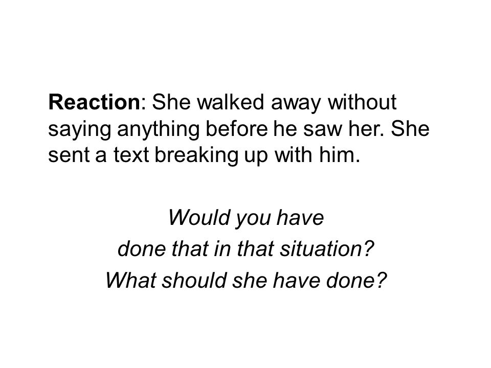 Reaction: She walked away without saying anything before he saw her