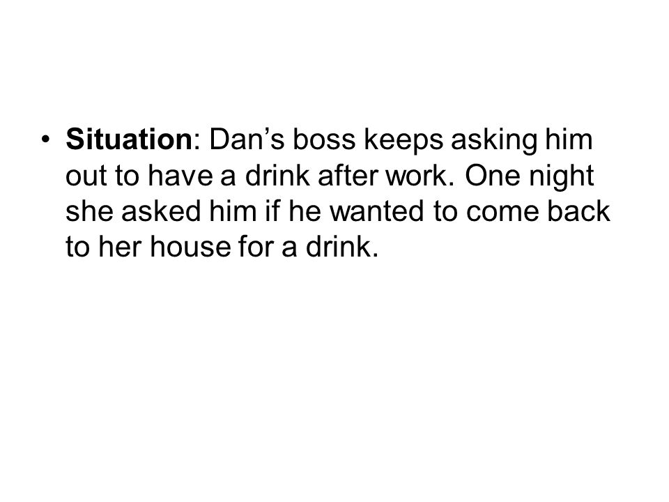 Situation: Dan's boss keeps asking him out to have a drink after work